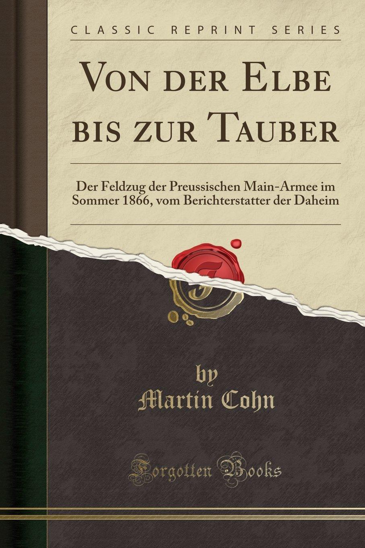 Von Der Elbe Bis Zur Tauber: Der Feldzug Der Preussischen Main-Armee Im Sommer 1866, Vom Berichterstatter Der Daheim (Classic Reprint) (German Edition) pdf