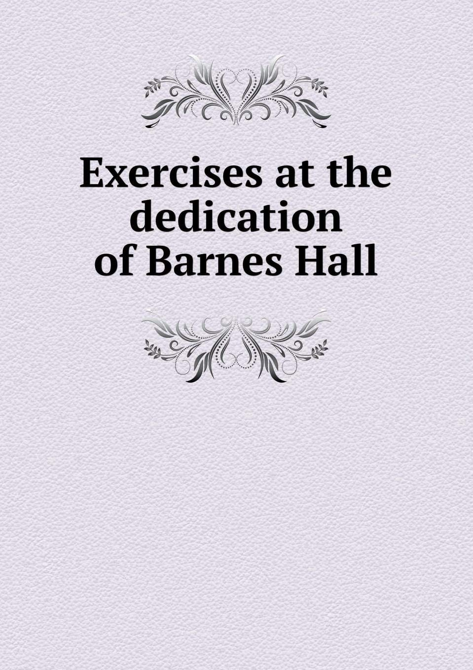 Read Online Exercises at the dedication of Barnes Hall pdf