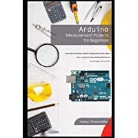 Arduino Measurement Projects for Beginners: Arduino Programming Basics and Get Started Guide