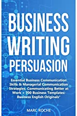 Business Writing Persuasion: Essential Business Communication Skills & Managerial Communication Strategies.: Communicating Better at Work + 700 Business ... (Business English Originals © Book 4) Kindle Edition