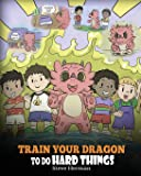 Train Your Dragon To Do Hard Things: A Cute Children's Story about Perseverance, Positive Affirmations and Growth…