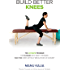 Build Better Knees: The Ultimate Program To Stop Knee Pain And Get You Running Again Without Medications Or Surgery.