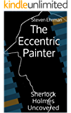 The Eccentric Painter (A Sherlock Holmes Uncovered Tale Book 1)