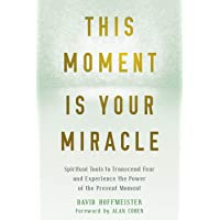 This Moment Is Your Miracle: Spiritual Tools to Transcend Fear and Experience the Power of the Present Moment