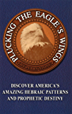 Plucking the Eagle's Wings: Discover America's Amazing Hebraic Patterns and Prophetic Destiny