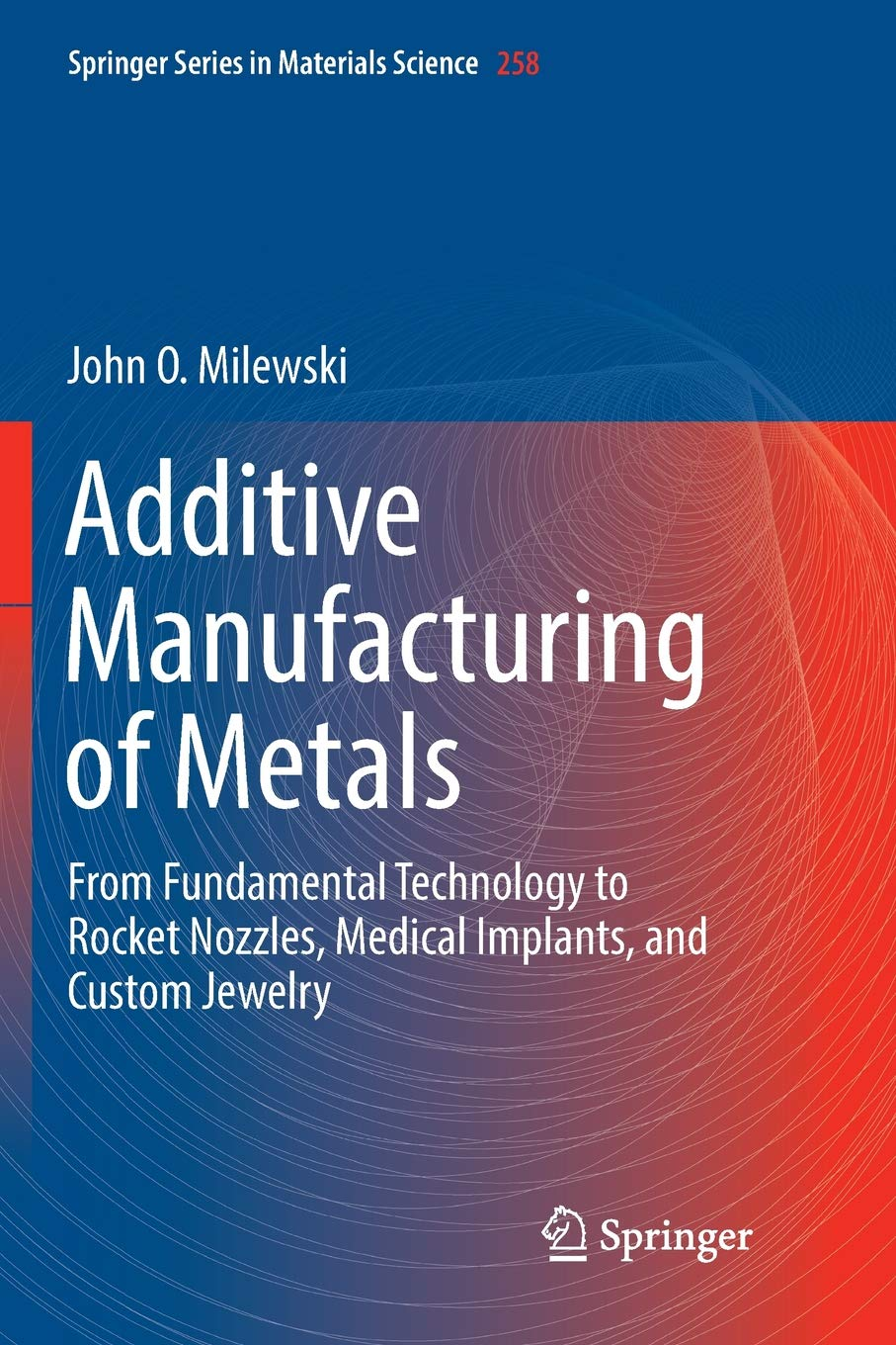 Additive Manufacturing of Metals: From Fundamental Technology to Rocket Nozzles, Medical Implants, and Custom Jewelry (Springer Series in Materials Science) por John O. Milewski