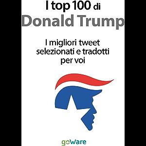 I top 100 di Donald Trump. I migliori tweet selezionati e tradotti per voi (Italian Edition)