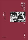活着活着就老了(2017升级版,冯唐全新序言,经典代表作。冯唐:曾经遇见的那些有意思的书、人和事儿。)