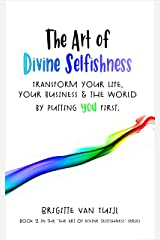 The Art of Divine Selfishness: transform your life, your business & the world by putting YOU first Kindle Edition