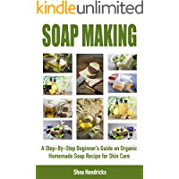 Soap Making: A Step-By-Step Beginner's Guide on Organic Homemade Soap Recipes for Skin Care (Make Soap 365 Days a Year…