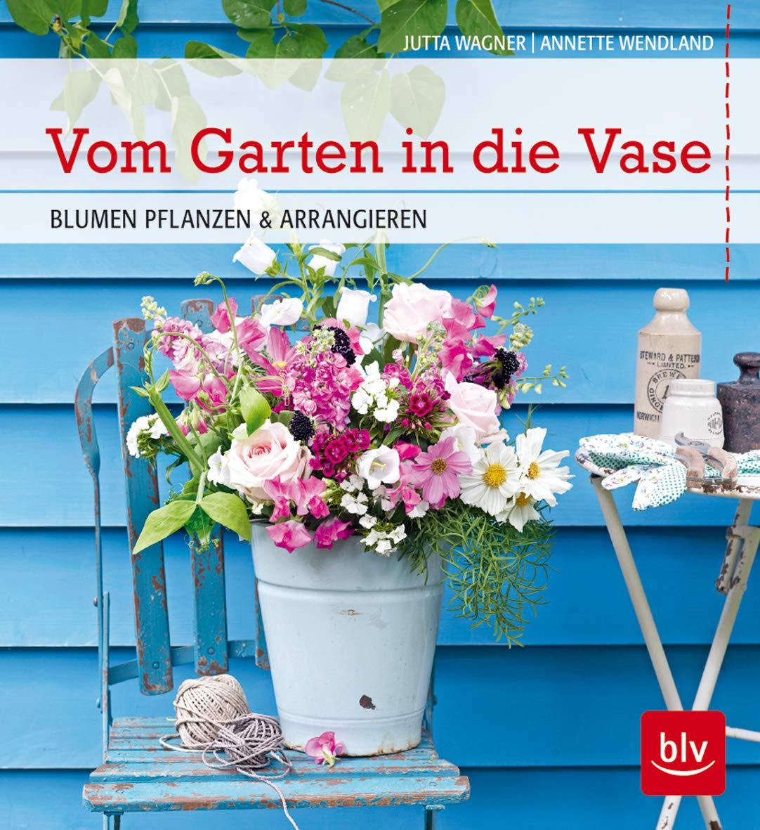 Vom Garten In Die Vase Blumen Pflanzen Und Arrangieren Blv Amazon