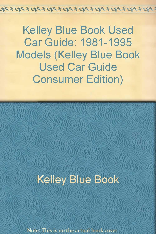 Kelley Blue Book Used Car Guide: 1981-1995 Models (KELLEY BLUE BOOK USED CAR  GUIDE CONSUMER EDITION): Kelley Blue Book: 9781883392109: Amazon.com: Books