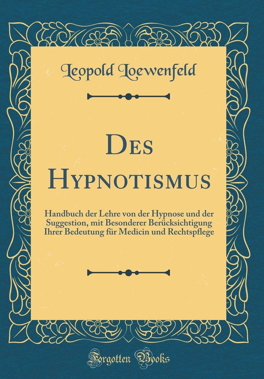 Download Des Hypnotismus: Handbuch der Lehre von der Hypnose und der Suggestion, mit Besonderer Berücksichtigung Ihrer Bedeutung für Medicin und Rechtspflege (Classic Reprint) (German Edition) pdf epub