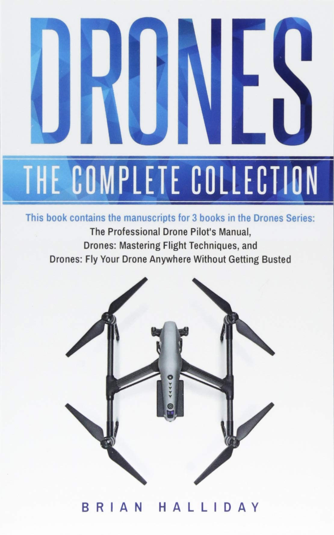 Drones  The Complete Collection  Three Books In One. Drones  The Professional Drone Pilot's Manual Drones  Mastering Flight Techniques Drones  Fly Your Drone Anywhere Without Getting Busted