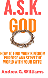 A.S.K. God: How to Find Your Kingdom Purpose and Serve the World with Your Gifts!