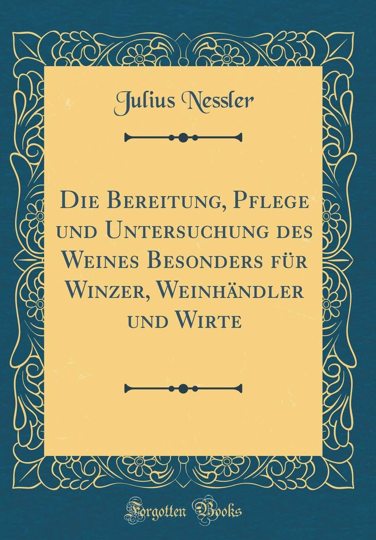 Die Bereitung, Pflege und Untersuchung des Weines Besonders für Winzer, Weinhändler und Wirte (Classic Reprint)