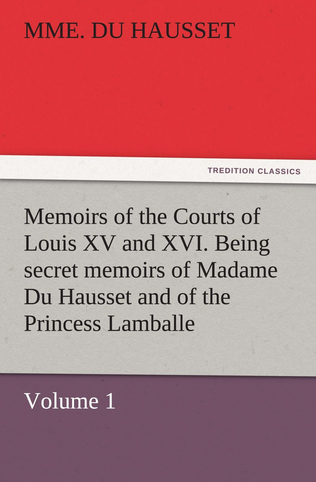 Memoirs of the Courts of Louis XV and XVI. Being secret memoirs of Madame Du Hausset, lady's maid to Madame de Pompadour, and of the Princess Lamballe — Volume 1 (TREDITION CLASSICS) pdf