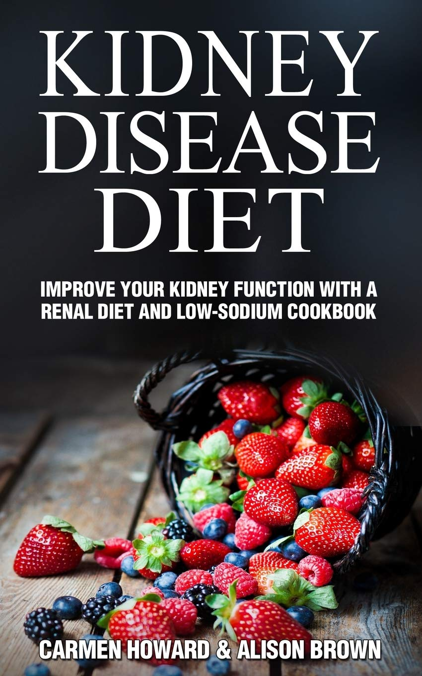 Kidney Disease Diet Improve Your Kidney Function With A Renal Diet And Low Sodium Cookbook Howard Carmen Brown Alison 9781675738047 Amazon Com Books
