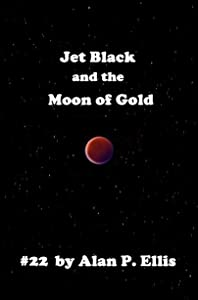 Jet Black and the Moon of Gold #22 (The Incredible Adventures of Jet Black and the Starship Crew)