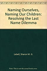 Naming Ourselves, Naming Our Children: Resolving the Last Name Dilemma Hardcover