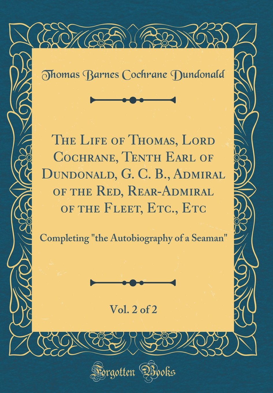 """Read Online The Life of Thomas, Lord Cochrane, Tenth Earl of Dundonald, G. C. B., Admiral of the Red, Rear-Admiral of the Fleet, Etc., Etc, Vol. 2 of 2: ... Autobiography of a Seaman"""" (Classic Reprint) ebook"""