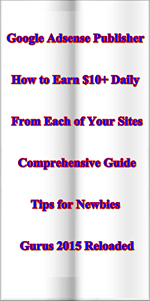 Google Adsense Publishers � How To Earn $10+ Daily From Each Of Your Sites � Comprehensive Guide & Tips For Newbies & Gurus 2015 Reloaded