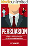 Persuasion: Master Persuasion and Become Remarkably Influential - How to Read Minds , Dealing with Difficult People & Get What You Want (Psychology of ... Human Behaviour , Social Influence Book 1)