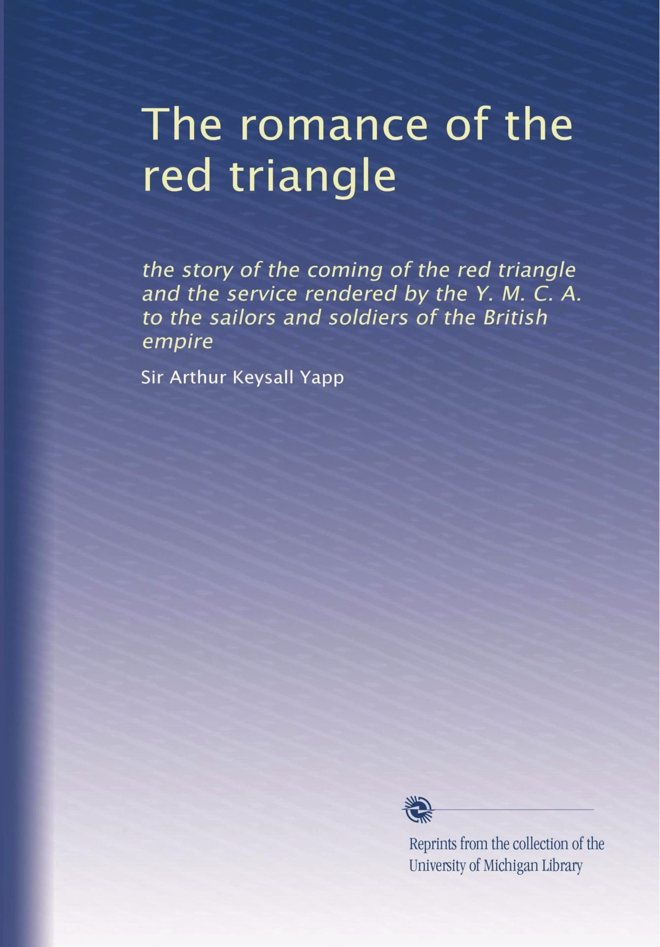 The romance of the red triangle: the story of the coming of the red triangle and the service rendered by the Y. M. C. A. to the sailors and soldiers of the British empire ebook