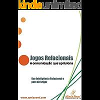JOGOS RELACIONAIS A COMUNICAÇÃO QUE APRISIONA: Use Inteligência Relacional e pare de brigar