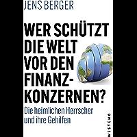 Wer schützt die Welt vor den Finanzkonzernen?: Die heimlichen Herrscher und ihre Gehilfen (German Edition)