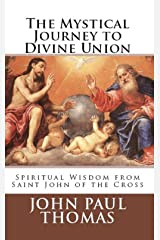 The Mystical Journey to Divine Union: Spiritual Wisdom from Saint John of the Cross Kindle Edition