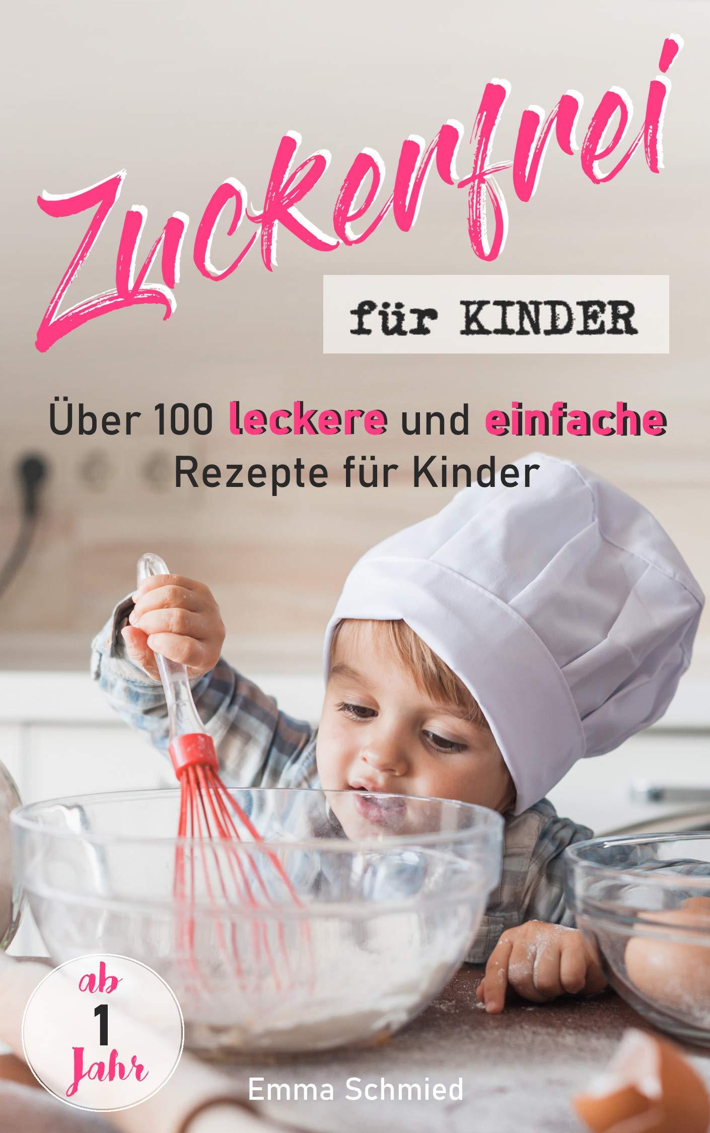 Zuckerfrei Für Kinder  Über 100 Leckere Und Einfache Rezepte Für Kinder Ab 1 Jahr