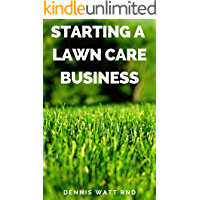 STARTING A LAWN CARE BUSINESS: The Essential Guide To Making A Landscape And Lawn Care Business Plan