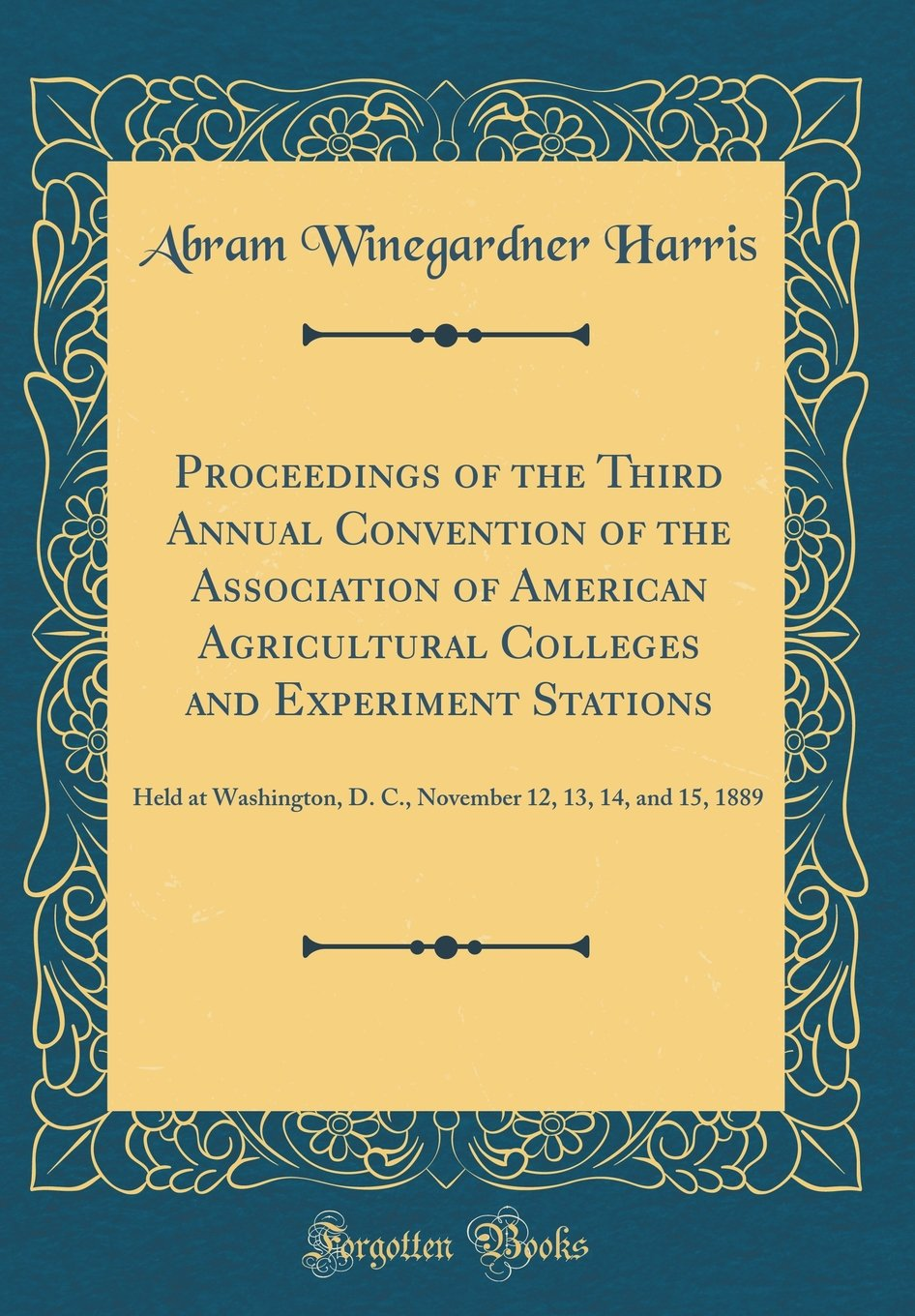Read Online Proceedings of the Third Annual Convention of the Association of American Agricultural Colleges and Experiment Stations: Held at Washington, D. C., November 12, 13, 14, and 15, 1889 (Classic Reprint) ebook