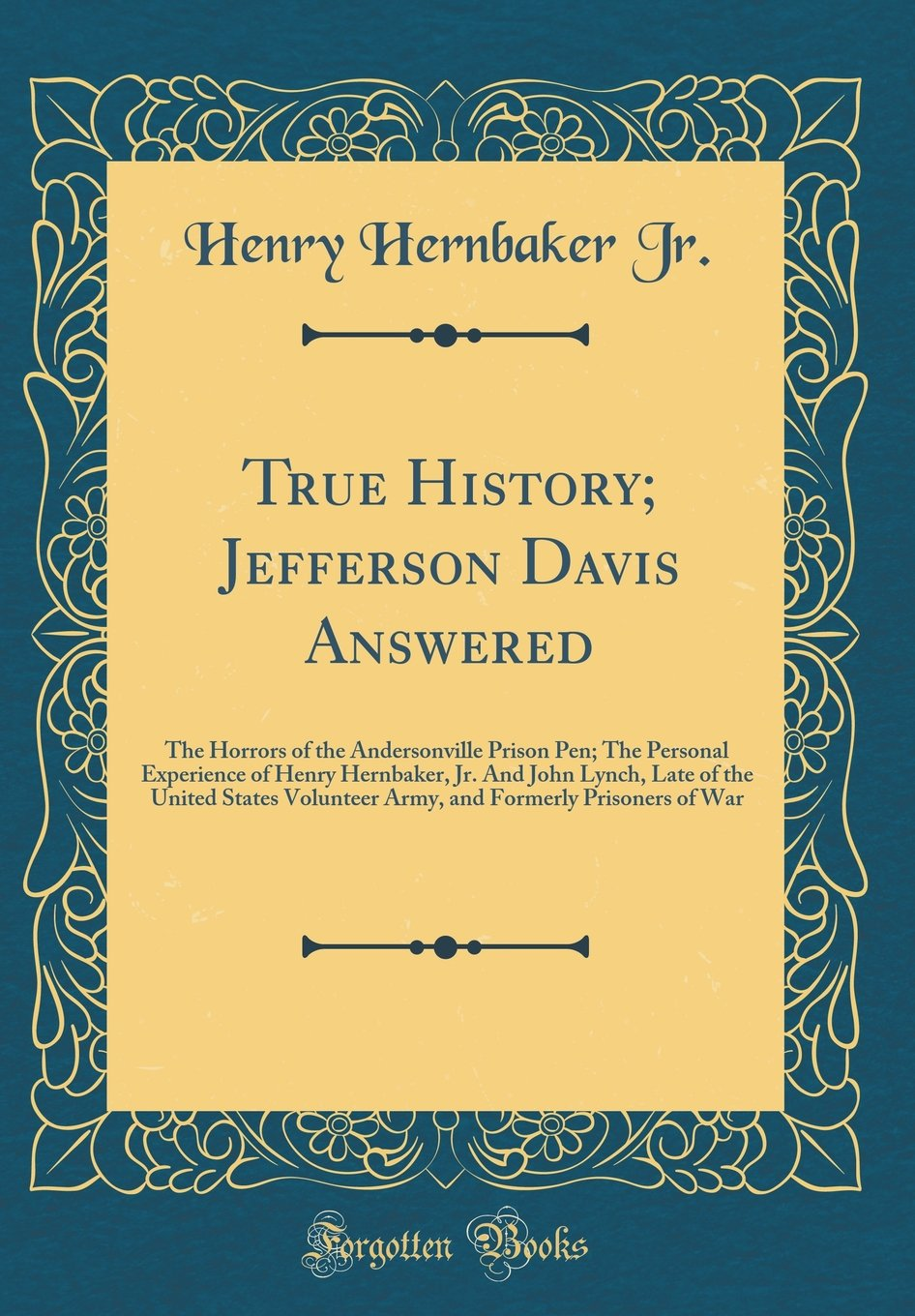 Read Online True History; Jefferson Davis Answered: The Horrors of the Andersonville Prison Pen; The Personal Experience of Henry Hernbaker, Jr. and John Lynch, ... Formerly Prisoners of War (Classic Reprint) pdf epub