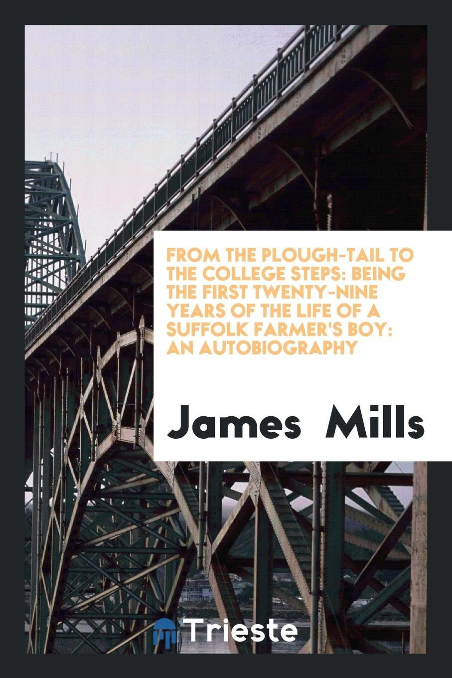 Download From the Plough-Tail to the College Steps: Being the First Twenty-Nine Years of the Life of a Suffolk Farmer's Boy: An Autobiography pdf epub