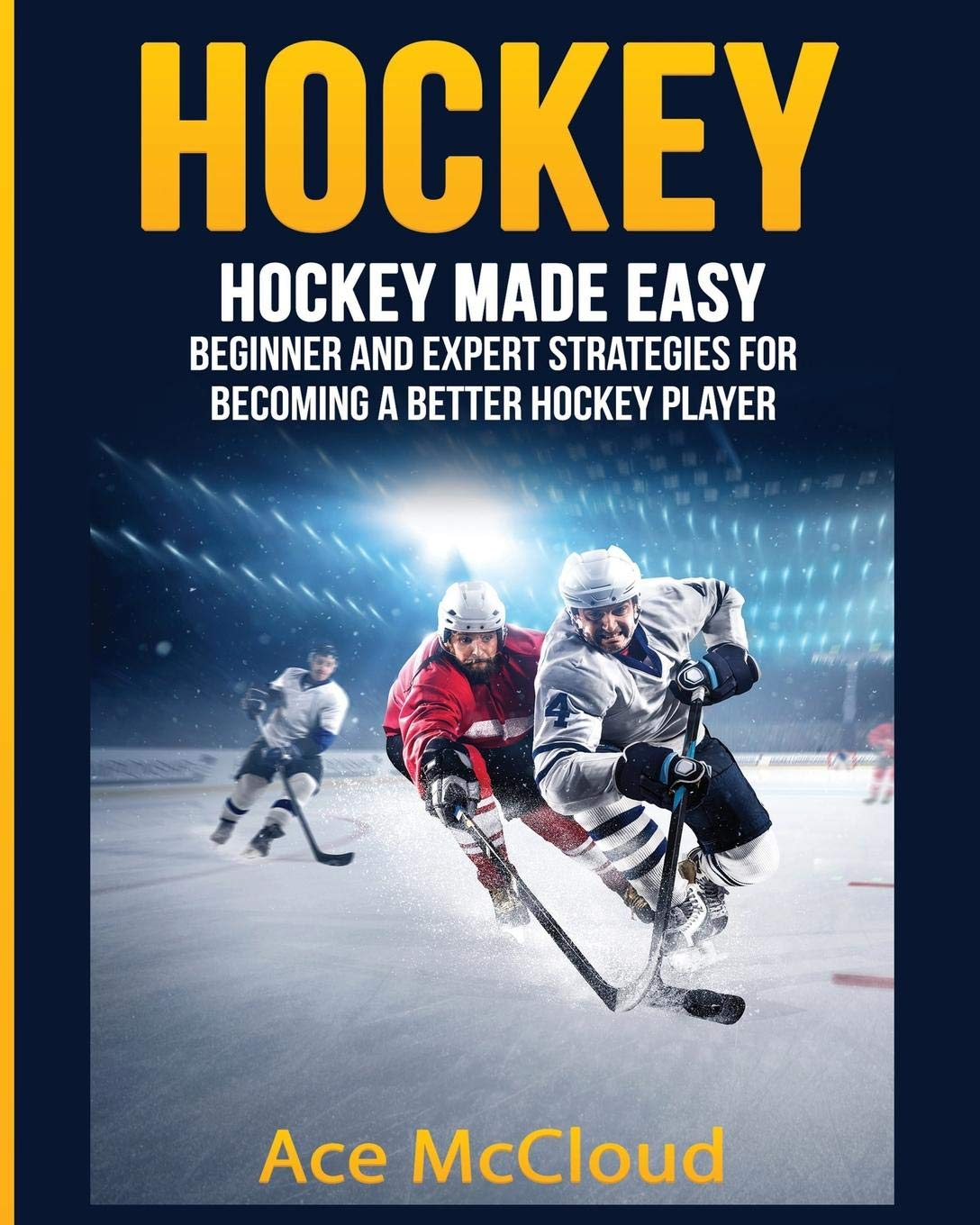 Hockey: Hockey Made Easy: Beginner and Expert Strategies For Becoming A Better Hockey Player (Hockey Training Drills Offense & Defensive)