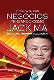 Triunfa en los negocios pensando como Jack Ma: Vida, lecciones y reglas para alcanzar el éxito