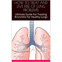 HOW TO TREAT AND LIVE FREE OF LUNG PROBLEMS: Ultimate Guide For Treating Bronchitis...