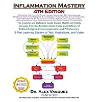 Inflammation Mastery 4th Edition: The Colorful and Definitive Guide Toward Health and Vitality and away from the Boredom, Risks, Costs, and Inefficacy ... Immunosuppression, and Polypharmacy
