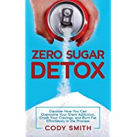Zero Sugar Detox: Discover How You Can Overcome Your Silent Addiction, Crush Your Cravings, and Burn Fat Effortlessly in the Process