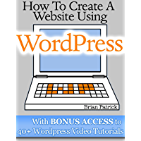 How To Create A Website Using Wordpress: The Beginner's Blueprint for Building a Professional Website in 3 Easy Steps (Plus 40+ Premium Wordpress Video Tutorials)