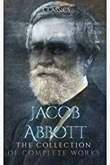Jacob Abbott: The Collection of Complete Works (Annotated): Collection Includes Alexander the Great, Cleopatra, Genghis Khan, Hannibal, Xerxes, Nero, Queen Elizabeth, Pyrrhus, And More Kindle Edition