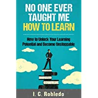 No One Ever Taught Me How to Learn: How to Unlock Your Learning Potential and Become...