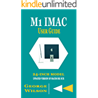 M1 IMAC USER GUIDE: A complete Step By Step Manual for Beginners and Seniors in Mastering the M1 iMac 24-Inch Model and…