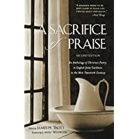 A Sacrifice of Praise: An Anthology of Christian Poetry in English from Caedmon to the Mid-Twentieth Century