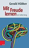 Mit Freude lernen – ein Leben lang: Weshalb wir ein neues Verständnis vom Lernen brauchen. Sieben Thesen zu einem erweiterten Lernbegriff und eine Auswahl ... Beiträgen zur Untermauerung (German Edition)