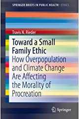 Toward a Small Family Ethic: How Overpopulation and Climate Change Are Affecting the Morality of Procreation (SpringerBriefs in Public Health) Kindle Edition
