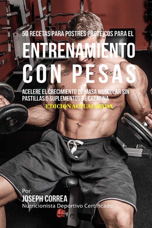 50 Recetas para Postres Proteicos para el Entrenamiento con Pesas: Acelere el Crecimiento de Masa Muscular sin Pastillas o Suplementos de Creatina: ...