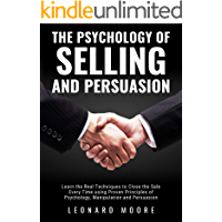 The Psychology of Selling and Persuasion: Learn the Real Techniques to Close the Sale Every Time using Proven Principles…